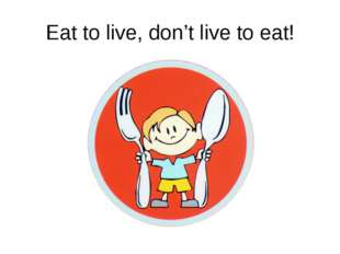Eat to live, don't live to eat!