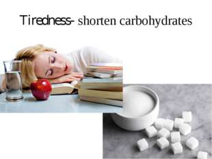 Tiredness- shorten carbohydrates