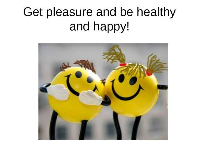 Get pleasure and be healthy and happy!