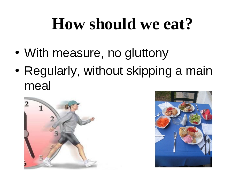 How should we eat? With measure, no gluttony Regularly, without skipping a ma...