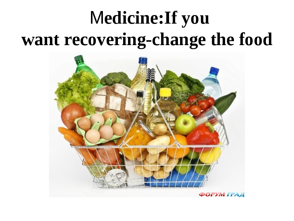 Medicine:If you want recovering-change the food