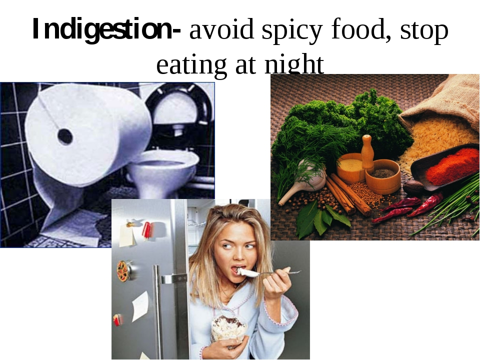 Indigestion- avoid spicy food, stop eating at night