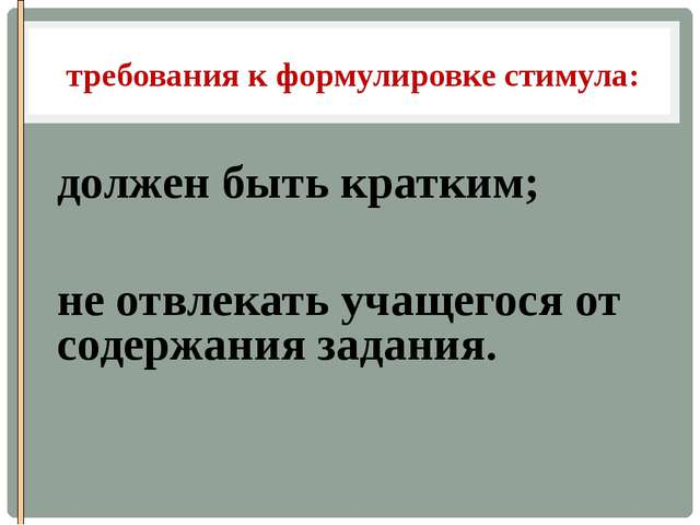 требования к формулировке стимула:  должен быть кратким; не отвлекать учащег...