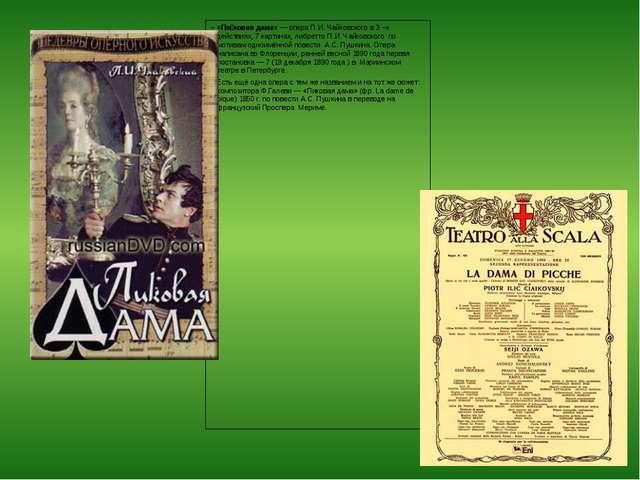 «Пи́ковая дама»— опера П.И. Чайковского в 3 –х действиях, 7 картинах, либре...