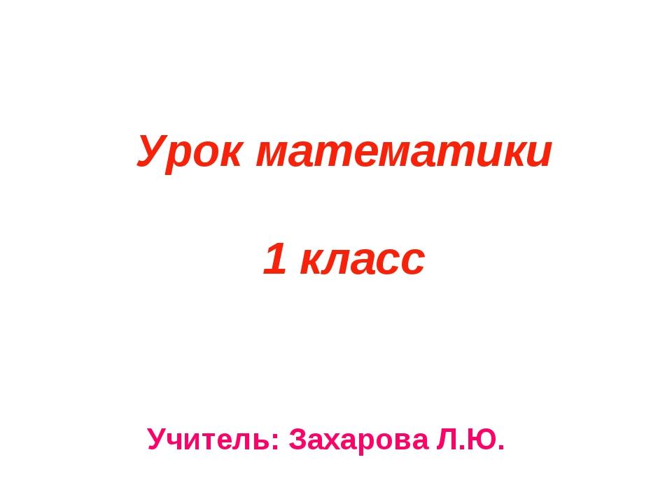 Урок математики 1 класс Учитель: Захарова Л.Ю.