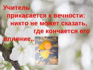 Учитель прикасается к вечности: никто не может сказать, где кончается его вли