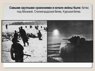 Самыми крупными сражениями в начале войны были: битва под Москвой, Сталинград