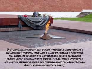 Этот день напоминает нам о всех погибших, замученных в фашистской неволе, уме