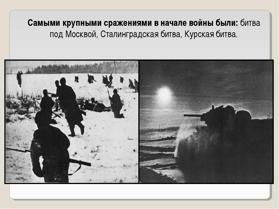 Самыми крупными сражениями в начале войны были: битва под Москвой, Сталинград...