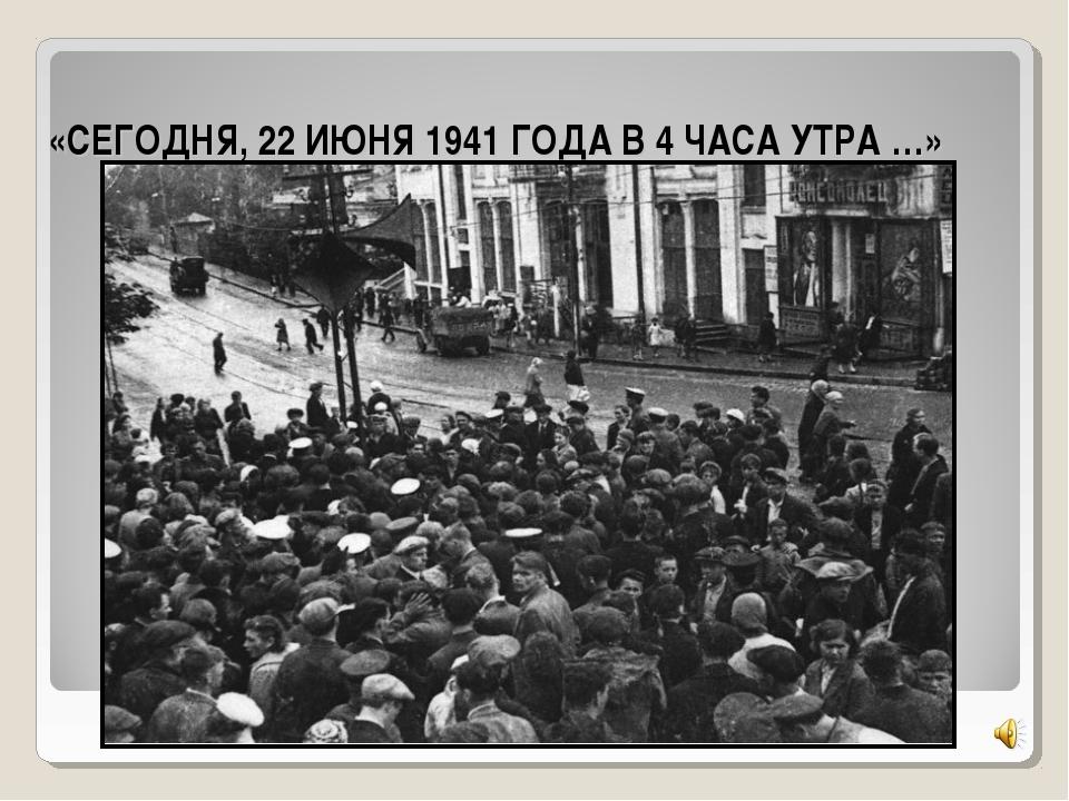 «СЕГОДНЯ, 22 ИЮНЯ 1941 ГОДА В 4 ЧАСА УТРА …»