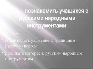 Цель – познакомить учащихся с русскими народными инструментами Задача – воспи