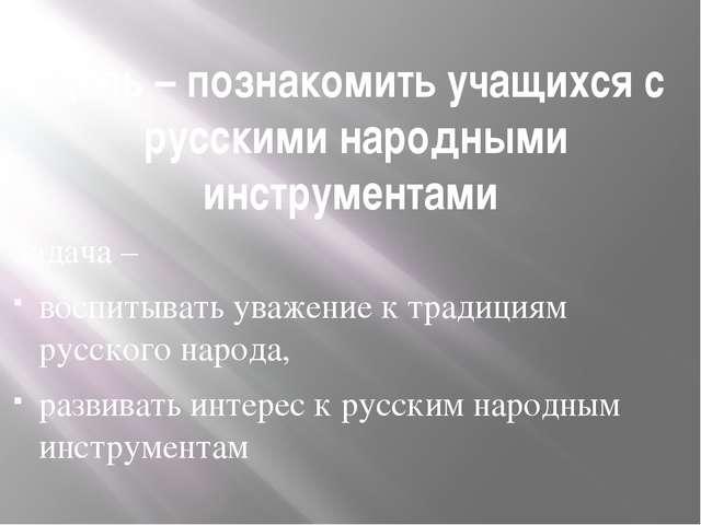Цель – познакомить учащихся с русскими народными инструментами Задача – воспи...