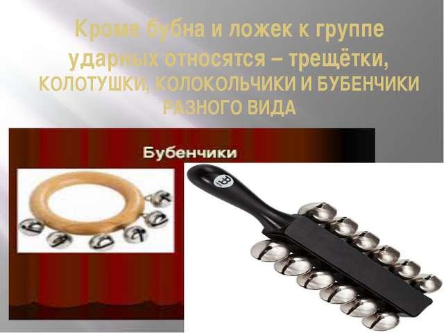 Кроме бубна и ложек к группе ударных относятся – трещётки, КОЛОТУШКИ, КОЛОКОЛ...
