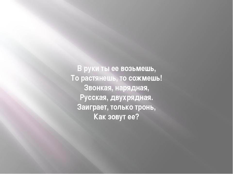 В руки ты ее возьмешь, То растянешь, то сожмешь! Звонкая, нарядная, Русская,...