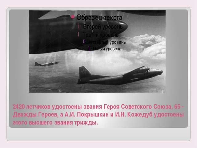 2420 летчиков удостоены звания Героя Советского Союза, 65 - Дважды Героев, а...