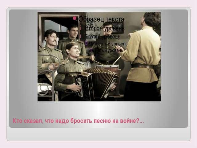 Кто сказал, что надо бросить песню на войне?...