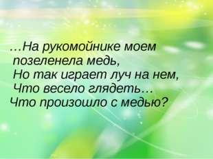 …На рукомойнике моем позеленела медь, Но так играет луч на нем, Что весело гл