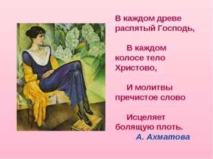 В каждом древе распятый Господь, В каждом колосе тело Христово, И молитвы пре