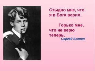 Стыдно мне, что я в Бога верил, Горько мне, что не верю теперь. Сергей Есенин
