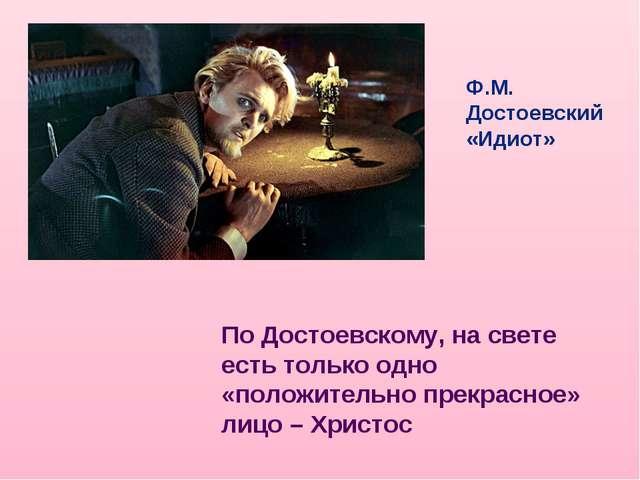 Ф.М. Достоевский «Идиот» По Достоевскому, на свете есть только одно «положите...