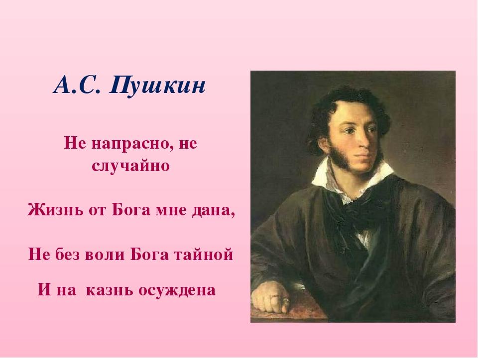 А.С. Пушкин Не напрасно, не случайно Жизнь от Бога мне дана, Не без воли Бог...