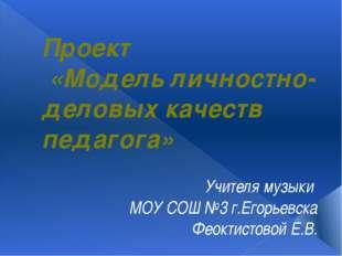 Проект «Модель личностно-деловых качеств педагога» Учителя музыки МОУ СОШ №3