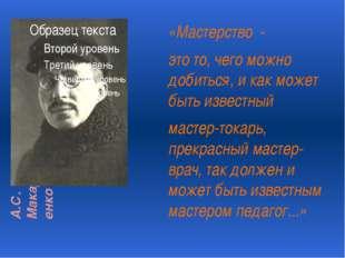 А.С. Макаренко «Мастерство - это то, чего можно добиться, и как может быть из