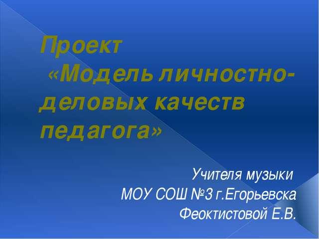 Проект «Модель личностно-деловых качеств педагога» Учителя музыки МОУ СОШ №3...