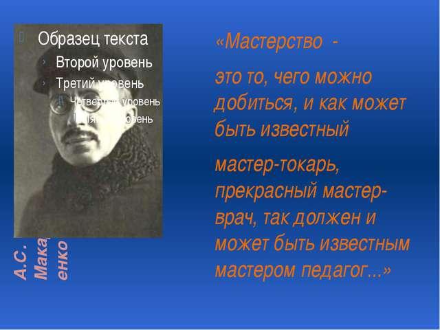 А.С. Макаренко «Мастерство - это то, чего можно добиться, и как может быть из...
