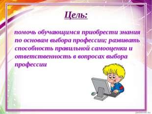 Цель: помочь обучающимся приобрести знания по основам выбора профессии; разви