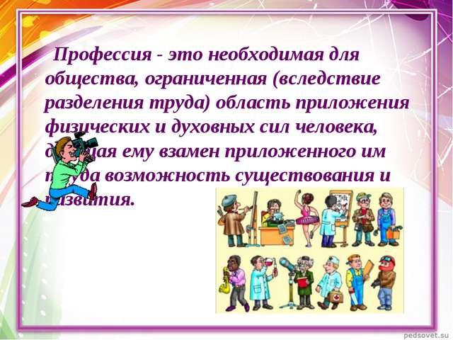 Профессия - это необходимая для общества, ограниченная (вследствие разделени...