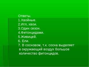 Ответы. 1.Хвойные. 2.Игл, хвои. 3.Один сезон. 4.Фитонцидами. 5.Живицей. 6. Ел