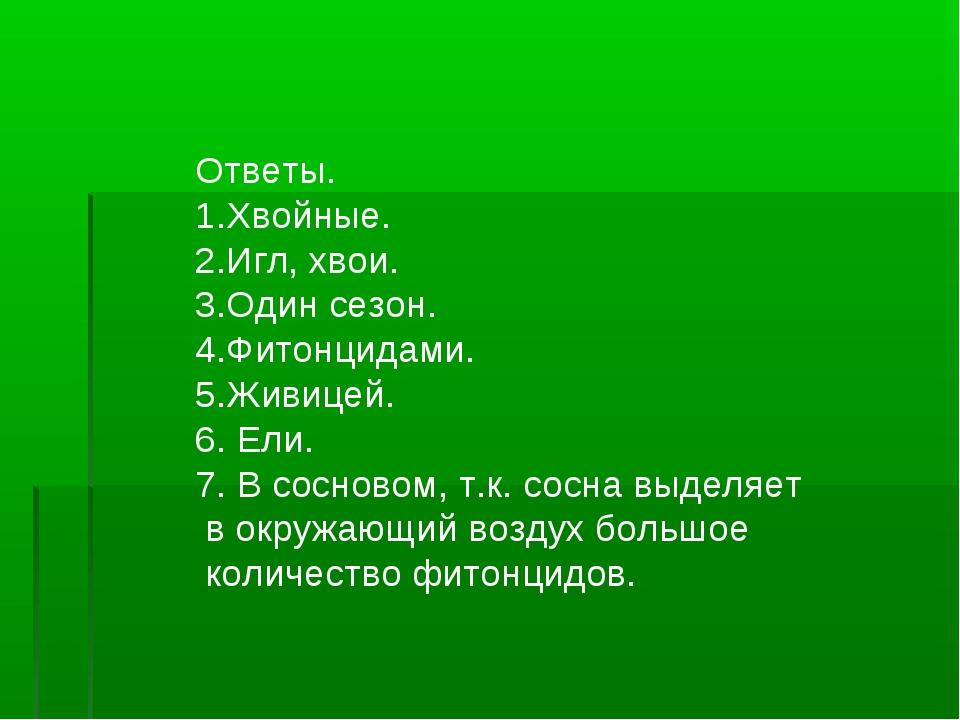 Ответы. 1.Хвойные. 2.Игл, хвои. 3.Один сезон. 4.Фитонцидами. 5.Живицей. 6. Ел...
