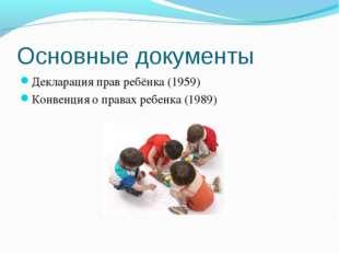 Основные документы Декларация прав ребёнка (1959) Конвенция о правах ребенка