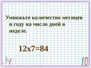 Умножьте количество месяцев в году на число дней в неделе. 12х7=84