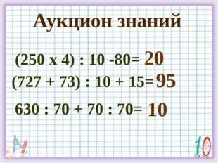 Аукцион знаний (250 х 4) : 10 -80= (727 + 73) : 10 + 15= 630 : 70 + 70 : 70=