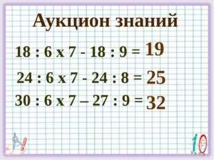 18 : 6 х 7 - 18 : 9 = 24 : 6 х 7 - 24 : 8 = 30 : 6 х 7 – 27 : 9 = 19 Аукцион