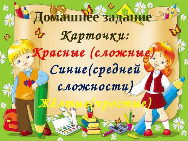 Домашнее задание Карточки: Красные (сложные) Синие(средней сложности) Жёлтые(...