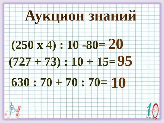 Аукцион знаний (250 х 4) : 10 -80= (727 + 73) : 10 + 15= 630 : 70 + 70 : 70=...