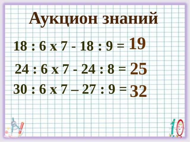 18 : 6 х 7 - 18 : 9 = 24 : 6 х 7 - 24 : 8 = 30 : 6 х 7 – 27 : 9 = 19 Аукцион...