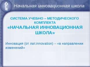 Начальная инновационная школа СИСТЕМА УЧЕБНО – МЕТОДИЧЕСКОГО КОМПЛЕКТА «НАЧАЛ