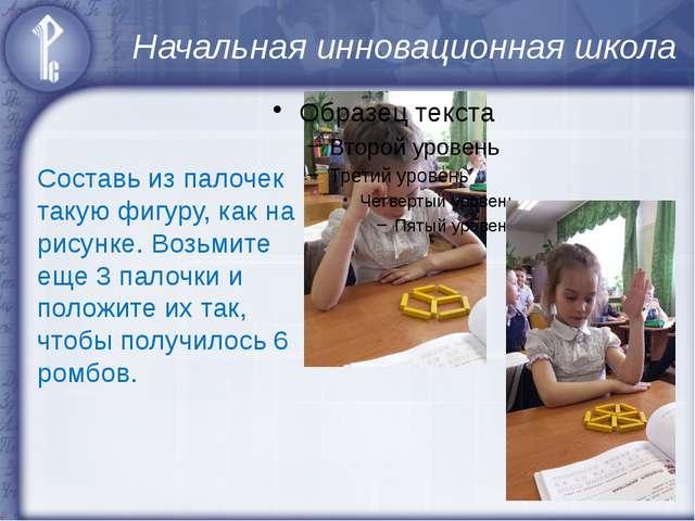Начальная инновационная школа Составь из палочек такую фигуру, как на рисунке...