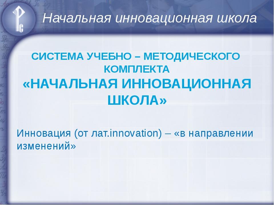 Начальная инновационная школа СИСТЕМА УЧЕБНО – МЕТОДИЧЕСКОГО КОМПЛЕКТА «НАЧАЛ...
