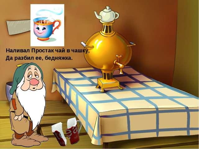 Наливал Простак чай в чашку, Да разбил ее, бедняжка.