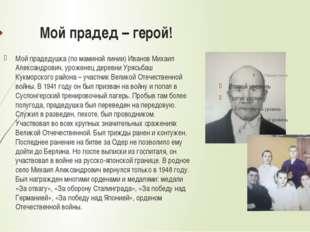 Мой прадед – герой! Мой прадедушка (по маминой линии) Иванов Михаил Александр