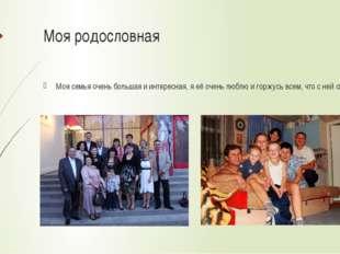 Моя родословная Моя семья очень большая и интересная, я её очень люблю и горж