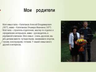 Мои родители Моя семья папа – Капитанов Алексей Владимирович (1977), мама –