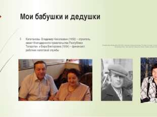 Мои бабушки и дедушки Капитановы Владимир Николаевич (1950) – строитель, имее
