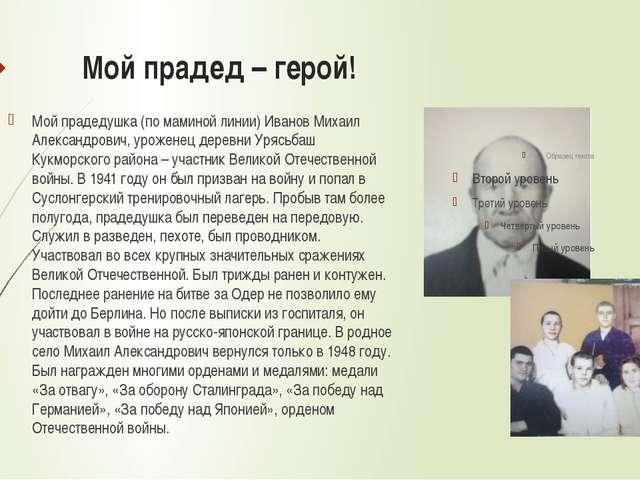 Мой прадед – герой! Мой прадедушка (по маминой линии) Иванов Михаил Александр...