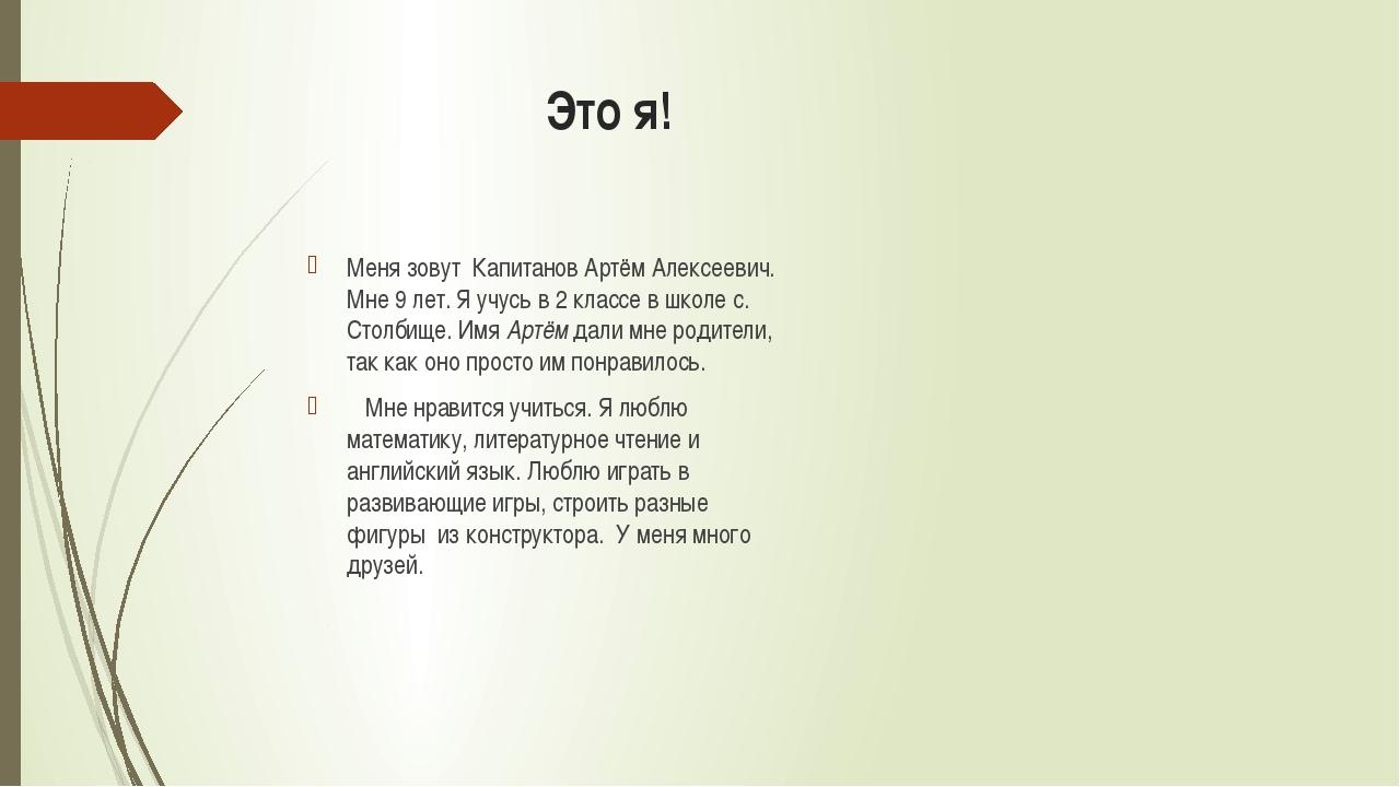 Это я! Меня зовут Капитанов Артём Алексеевич. Мне 9 лет. Я учусь в 2 классе...